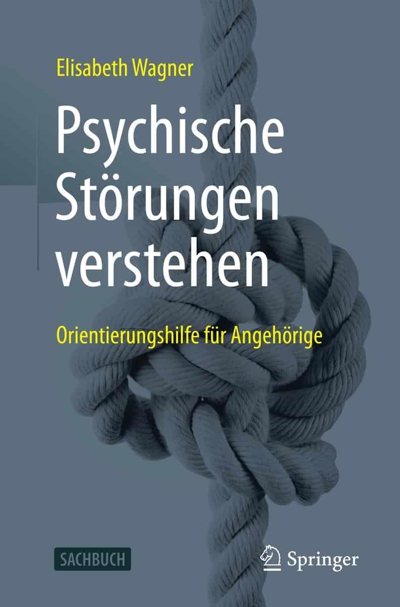 Buchcover Psychische Störungen verstehen. Orientierungshilfe für Angehörige. Elisabeth Wagner, Springer Verlag 2021